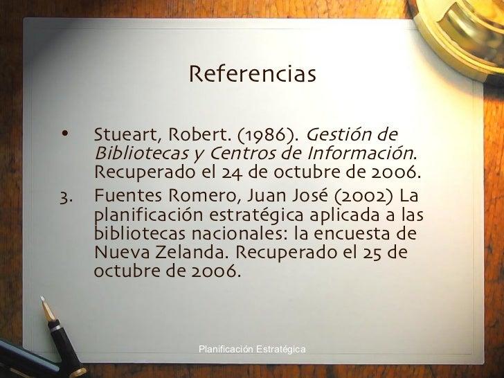 Referencias <ul><li>Stueart, Robert. (1986).  Gestión de Bibliotecas y Centros de Información . Recuperado el 24 de octubr...