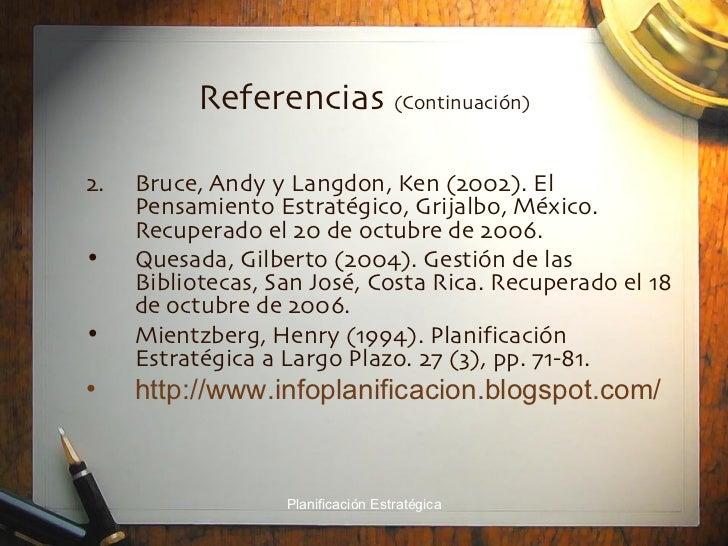 Referencias  (Continuaci ón) <ul><li>Bruce, Andy y Langdon, Ken (2002). El Pensamiento Estratégico, Grijalbo, México. Recu...