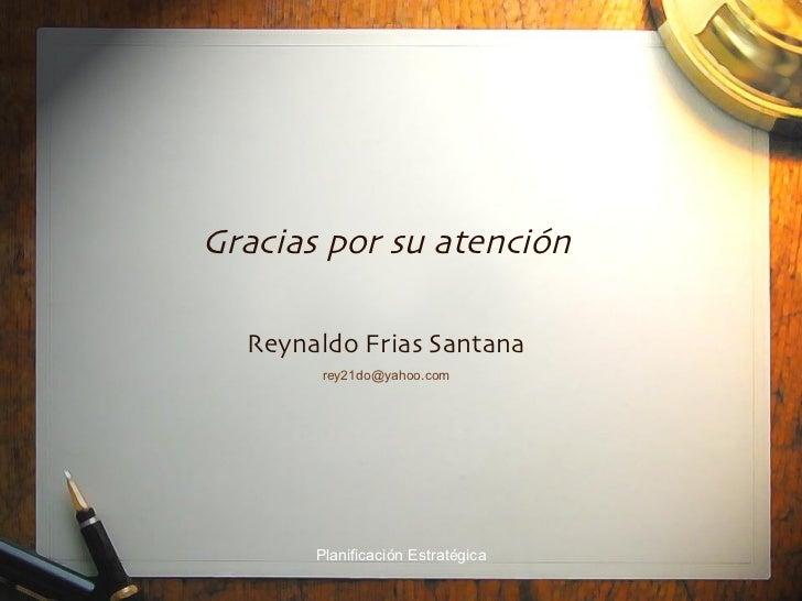 Gracias por su atenci ón Reynaldo Frias Santana [email_address]