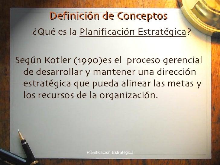 Definición de Conceptos <ul><li>¿Qué es la  Planificación Estratégica ? </li></ul><ul><li>Según Kotler (1990)es el  proces...