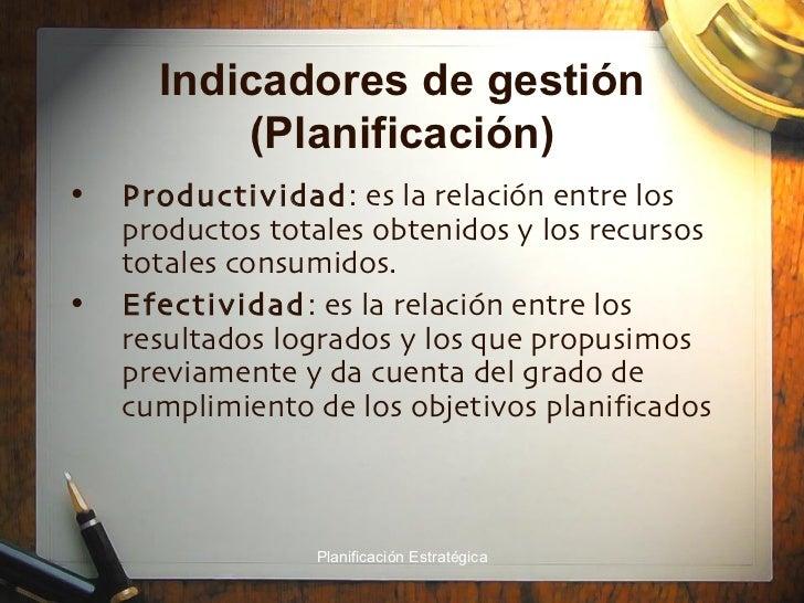 Indicadores de gestión (Planificación) <ul><li>Productividad : es la relación entre los productos totales obtenidos y los ...