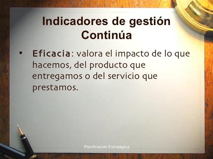 Indicadores de gestión Continúa <ul><li>Eficacia : valora el impacto de lo que hacemos, del producto que entregamos o del ...