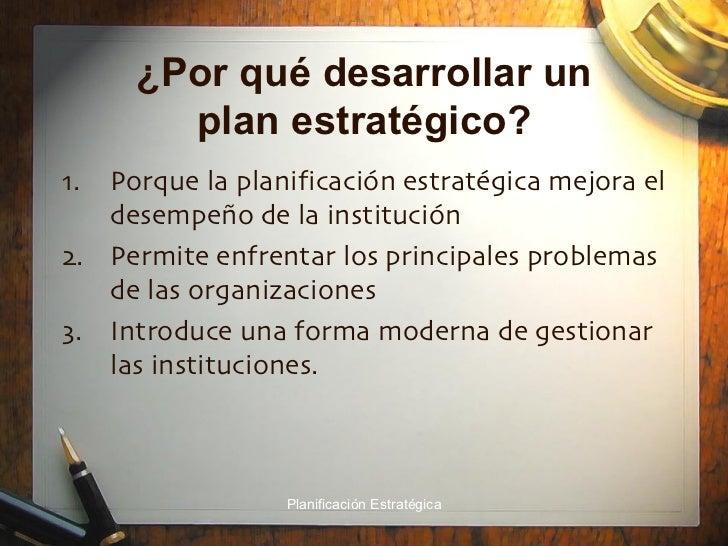 ¿Por qué desarrollar un plan estratégico? <ul><li>Porque la planificación estratégica mejora el desempeño de la institució...