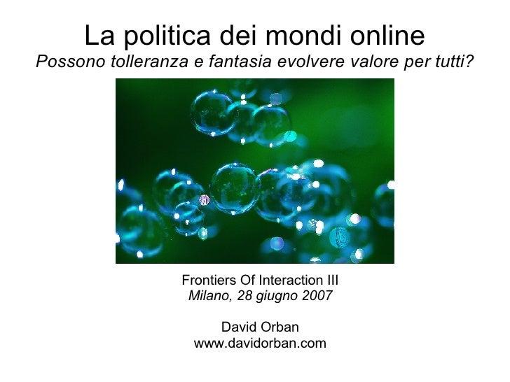 La politica dei mondi online Possono tolleranza e fantasia evolvere valore per tutti? <ul><ul><li>Frontiers Of Interaction...