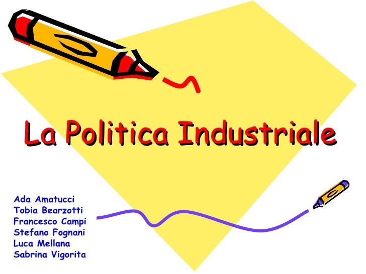 La Politica Industriale Ada Amatucci Tobia Bearzotti Francesco Campi Stefano Fognani Luca Mellana Sabrina Vigorita