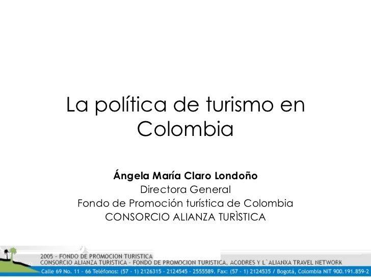 La política de turismo en Colombia Ángela María Claro Londoño Directora General Fondo de Promoción turística de Colombia C...