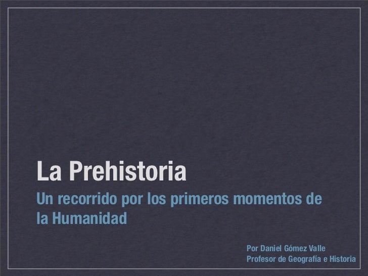 La Prehistoria Un recorrido por los primeros momentos de la Humanidad                               Por Daniel Gómez Valle...