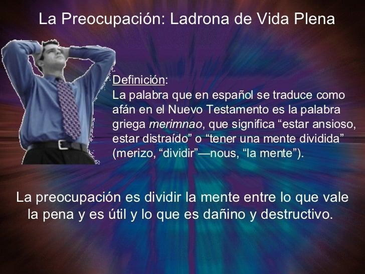 La Preocupación: Ladrona de Vida Plena Definición :  La palabra que en español se traduce como afán en el Nuevo Testamento...