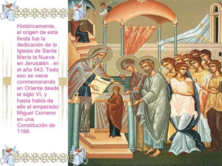 Históricamente, el origen de esta fiesta fue la dedicación de la Iglesia de Santa María la Nueva en Jerusalén , en el año ...