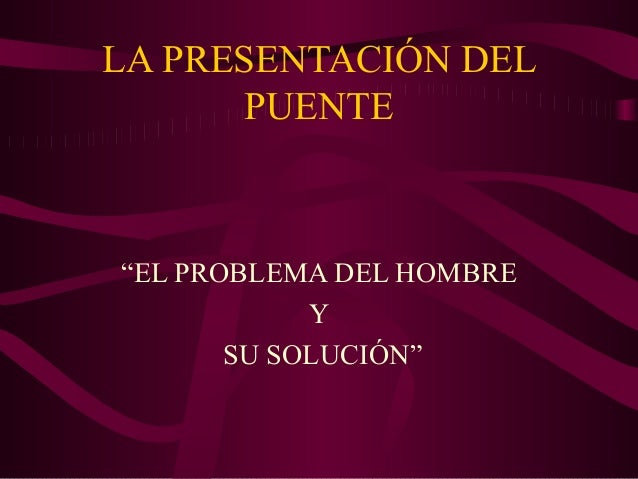 """LA PRESENTACIÓN DEL PUENTE  """"EL PROBLEMA DEL HOMBRE Y SU SOLUCIÓN"""""""