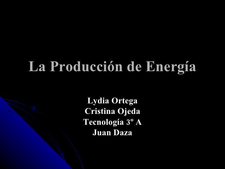 La Producción de Energía Lydia Ortega Cristina Ojeda Tecnología 3º A Juan Daza