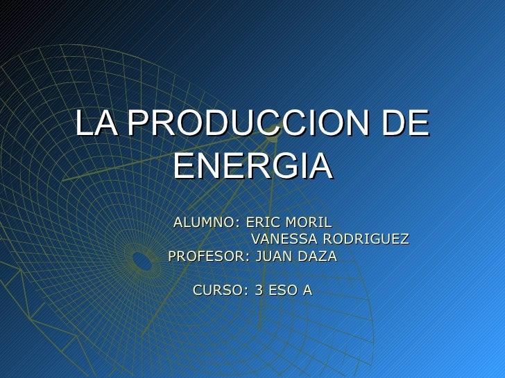 LA PRODUCCION DE ENERGIA ALUMNO: ERIC MORIL   VANESSA RODRIGUEZ PROFESOR: JUAN DAZA CURSO: 3 ESO A
