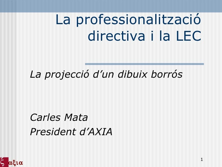 La professionalització directiva i la LEC La projecció d'un dibuix borrós Carles Mata President d'AXIA 