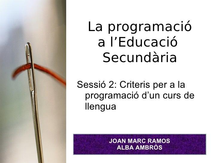 La programació a l'Educació  Secundària <ul><li>Sessió 2: Criteris per a la programació d'un curs de llengua </li></ul>JOA...