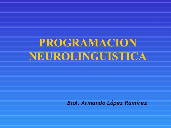 PROGRAMACION NEUROLINGUISTICA Biol. Armando López Ramírez