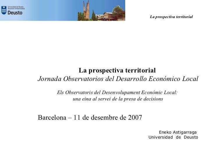 La prospectiva territorial                 La prospectiva territorial Jornada Observatorios del Desarrollo Económico Local...