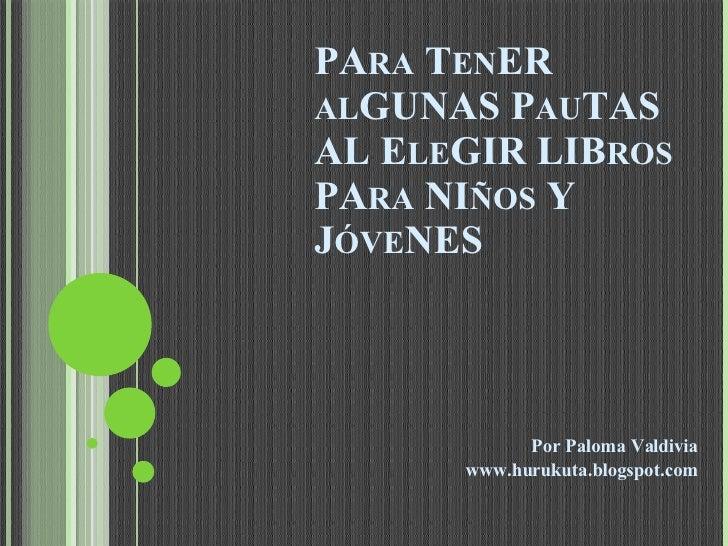 PA RA  T EN ER  AL GUNAS P AU TAS  AL E LE GIR LIB ROS  PA RA  NI ÑOS  Y J ÓVE NES Por Paloma Valdivia www.hurukuta.blogsp...