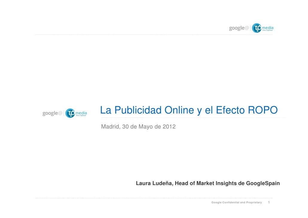 La Publicidad Online y el Efecto ROPOMadrid, 30 de Mayo de 2012            Laura Ludeña, Head of Market Insights de Google...