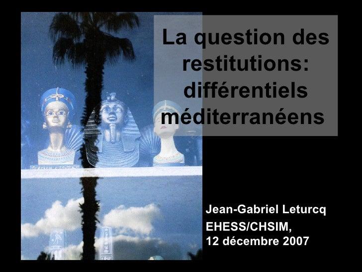 La question des restitutions: différentiels méditerranéens   Jean-Gabriel Leturcq  EHESS/CHSIM,  12 décembre 2007