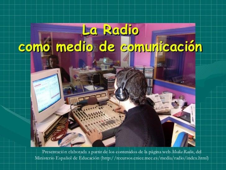 La Radio como medio de comunicación Presentación elaborada a partir de los contenidos de la página web  Media Radio , del ...