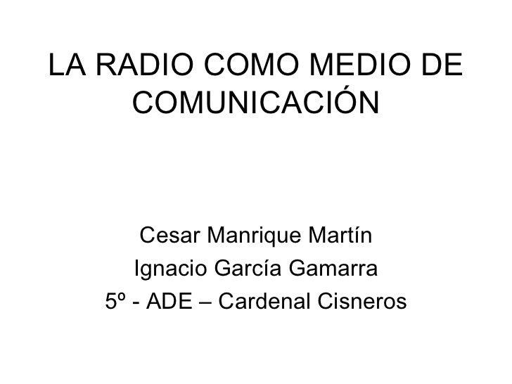 LA RADIO COMO MEDIO DE COMUNICACIÓN Cesar Manrique Martín Ignacio García Gamarra 5º - ADE – Cardenal Cisneros