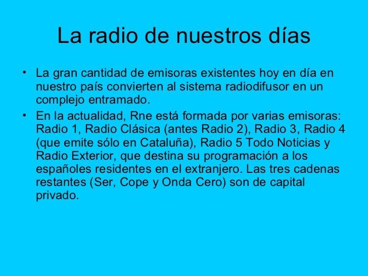 La radio de nuestros días <ul><li>La gran cantidad de emisoras existentes hoy en día en nuestro país convierten al sistema...