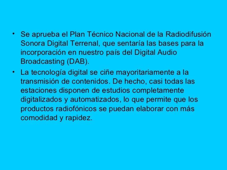 <ul><li>Se aprueba el Plan Técnico Nacional de la Radiodifusión Sonora Digital Terrenal, que sentaría las bases para la in...