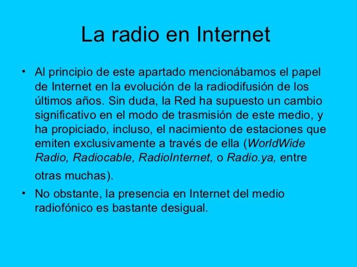 La radio en Internet  <ul><li>Al principio de este apartado mencionábamos el papel de Internet en la evolución de la radio...