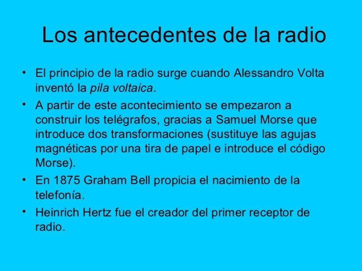 Los antecedentes de la radio <ul><li>El principio de la radio surge cuando Alessandro Volta inventó la  pila voltaica . </...