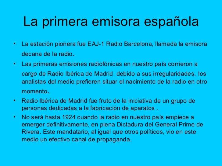 La primera emisora española <ul><li>La estación pionera fue EAJ-1 Radio Barcelona, llamada la emisora decana de la radio ....