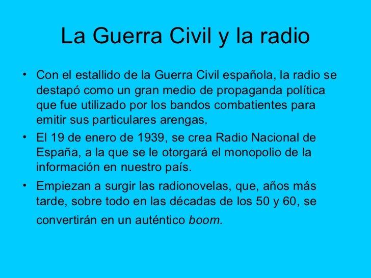 La Guerra Civil y la radio <ul><li>Con el estallido de la Guerra Civil española, la radio se destapó como un gran medio de...