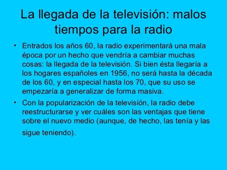La llegada de la televisión: malos tiempos para la radio <ul><li>Entrados los años 60, la radio experimentará una mala épo...