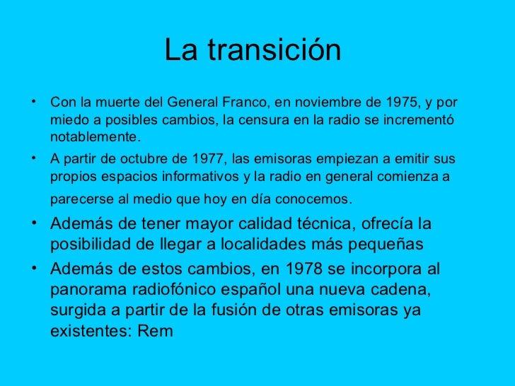 La transición  <ul><li>Con la muerte del General Franco, en noviembre de 1975, y por miedo a posibles cambios, la censura ...