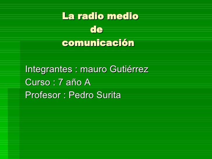 La radio medio   de    comunicación  Integrantes : mauro Gutiérrez Curso : 7 año A Profesor : Pedro Surita