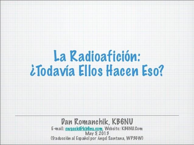 La Radioafición:¿Todavía Ellos Hacen Eso?Dan Romanchik, KB6NUE-mail: cwgeek@kb6nu.com, Website: KB6NU.ComMay 5, 2013(Tradu...