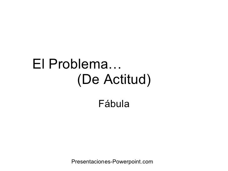 El Problema…  (De Actitud) Fábula Presentaciones-Powerpoint.com