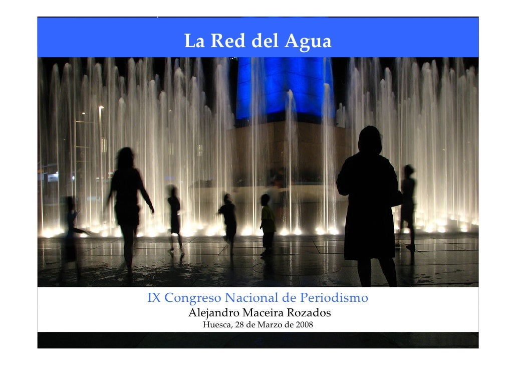 LaReddelAgua     IXCongresoNacionaldePeriodismo       AlejandroMaceiraRozados         Huesca,28deMarzode2008