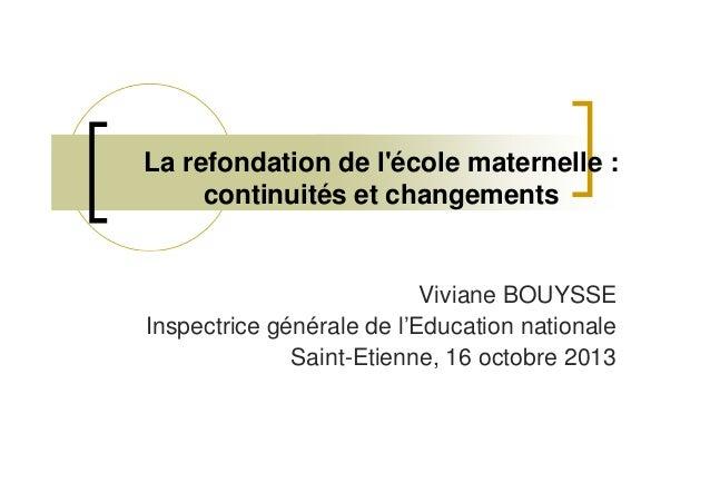 La refondation de l'école maternelle : continuités et changements  Viviane BOUYSSE Inspectrice générale de l'Education nat...