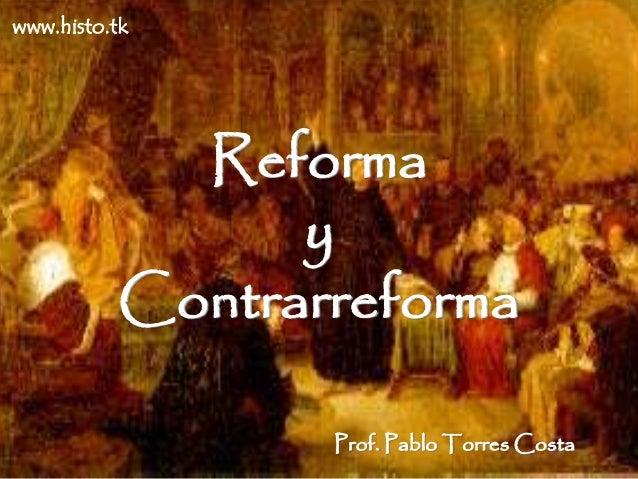 Reforma  y  Contrarreforma  Prof. Pablo Torres Costa  www.histo.tk