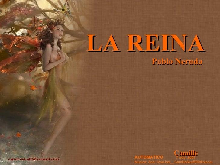 LA REINA   Pablo Neruda Camille AUTOMATICO   7 nov. 2007 Musica: And I love her__CamilleSkaff(Biblioteca)