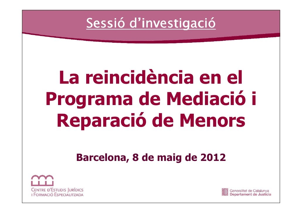 Sessió investigació    Sessió d'investigació La reincidència en elPrograma de Mediació i Reparació de Menors   Barcelona, ...