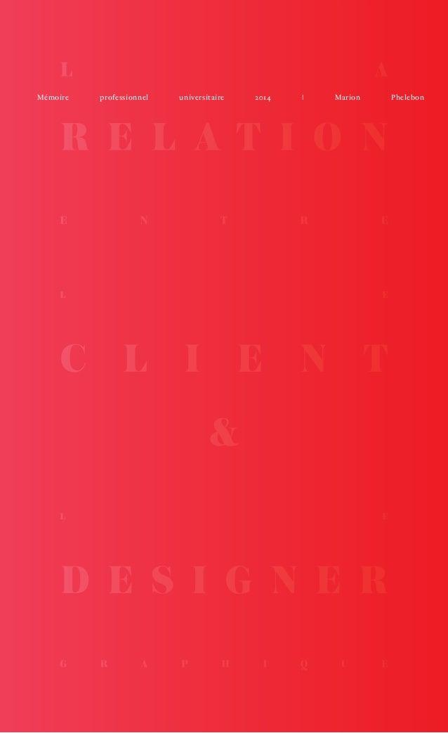1  LA  RELATION ENTRE LE  CLIENT  &  LE  DESIGNER GRAPHIQUE  Mémoire professionnel universitaire 2014 | Marion Phelebon