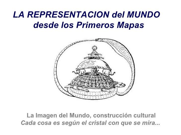 LA REPRESENTACION del MUNDO   desde los Primeros Mapas   La Imagen del Mundo, construcción cultural Cada cosa es según el ...