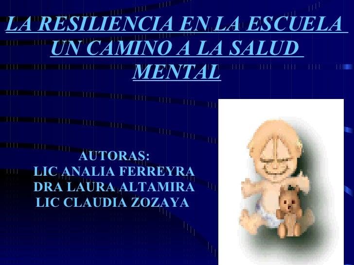 LA RESILIENCIA EN LA ESCUELA  UN CAMINO A LA SALUD  MENTAL AUTORAS: LIC ANALIA FERREYRA DRA LAURA ALTAMIRA LIC CLAUDIA ZOZ...