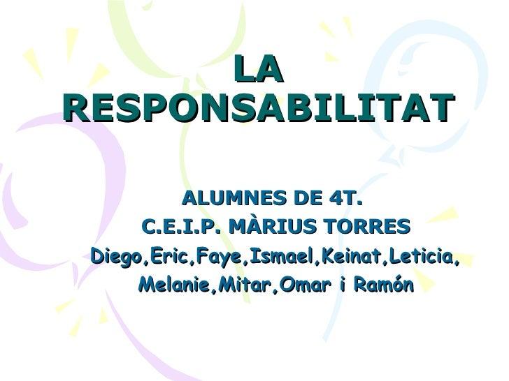 LA RESPONSABILITAT ALUMNES DE 4T.  C.E.I.P. MÀRIUS TORRES Diego,Eric,Faye,Ismael,Keinat,Leticia, Melanie,Mitar,Omar i Ramón