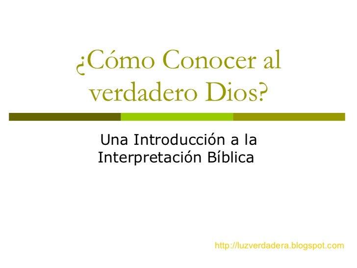 ¿Cómo Conocer al verdadero Dios? Una Introducción a la Interpretación Bíblica  http:// luzverdadera.blogspot.com