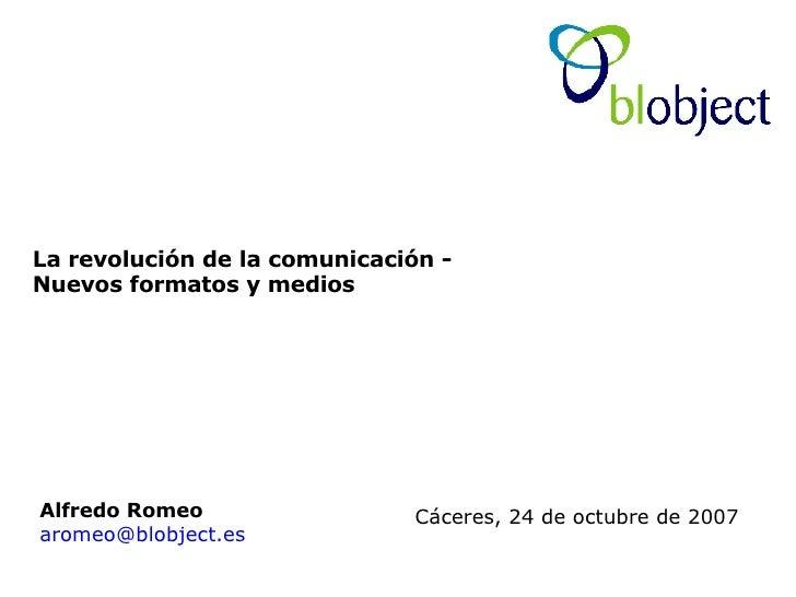 La revolución de la comunicación -  Nuevos formatos y medios Alfredo Romeo   [email_address] Cáceres, 24 de octubre de 2007