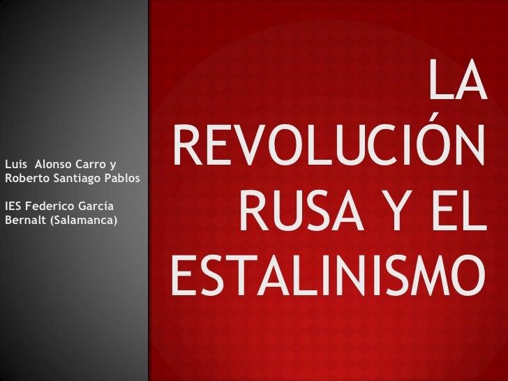 Luis  Alonso Carro y Roberto Santiago Pablos IES Federico García Bernalt (Salamanca) LA REVOLUCIÓN RUSA Y EL ESTALINISMO