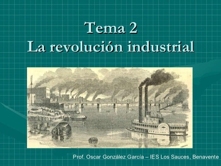 Tema 2 La revolución industrial Prof. Oscar González García – IES Los Sauces, Benavente