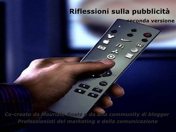Riflessioni sulla pubblicità  seconda versione Co-creato da Maurizio Goetz e da una community di blogger  Professionisti d...